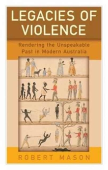 Legacies of Violence : Rendering the Unspeakable Past in Modern Australia, Hardback Book