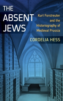 The Absent Jews : Kurt Forstreuter and the Historiography of Medieval Prussia, Hardback Book