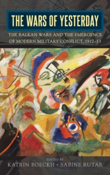 The Wars of Yesterday : The Balkan Wars and the Emergence of Modern Military Conflict, 1912-13, Hardback Book