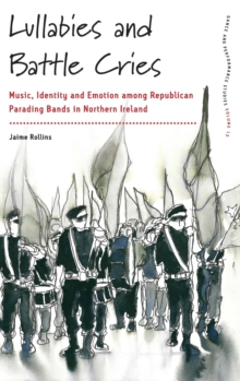 Lullabies and Battle Cries : Music, Identity, and Emotion among Republican Parading Bands in Northern Ireland, Hardback Book