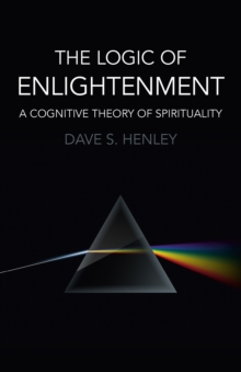 The Logic of Enlightenment : A Cognitive Theory of Spirituality, Paperback Book