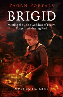 Brigid : Meeting the Celtic Goddess of Poetry, Forge, and Healing Well, Paperback Book