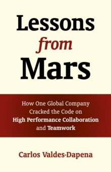 Lessons from Mars : How One Global Company Cracked the Code on High Performance Collaboration and Teamwork, Paperback / softback Book