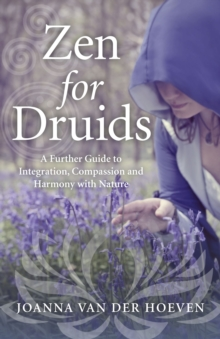 Zen for Druids : A Further Guide to Integration, Compassion and Harmony with Nature, Paperback Book