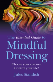 The Essential Guide to Mindful Dressing : Choose Your Colours - Control Your Life!, Paperback Book