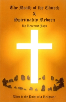 The Death of the Church and Spirituality Reborn : What is the Point of a Religion - Any Religion?, Paperback Book