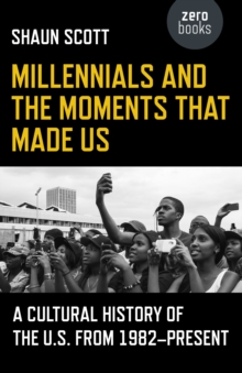Millennials and the Moments That Made Us : A Cultural History of the U.S. from 1982-Present, Paperback Book