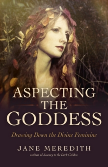 Aspecting the Goddess : Drawing Down the Divine Feminine, Paperback Book