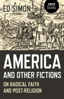 America and Other Fictions : On Radical Faith and Post-Religion, Paperback / softback Book
