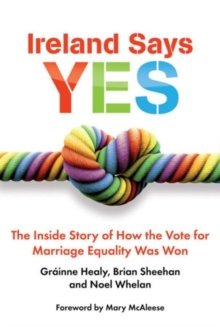 Ireland Says Yes : The Inside Story of How the Vote for Marriage Equality Was Won, Paperback / softback Book