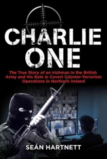 Charlie One : The True Story of an Irishman in the British Army and His Role in Covert Counter-Terrorism Operations in Northern Ireland, Paperback Book