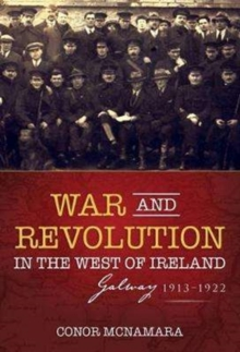 War and Revolution in the West of Ireland : Galway, 1913-1922, Paperback Book