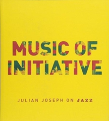 Music of Initiative : Julian Joseph on Jazz, Paperback Book