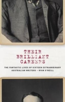 Their Brilliant Careers : The Fantastic Lives of Sixteen Extraordinary Australian Writers, Hardback Book
