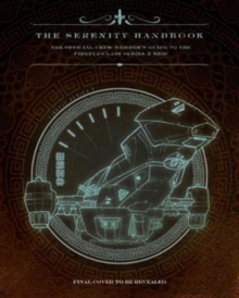 The Serenity Handbook : The Official Crew Member's Guide to the Firefly-Class Series 3 Ship, Hardback Book