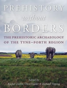 Prehistory Without Borders : The Prehistoric Archaeology of the Tyne-Forth Region, Hardback Book