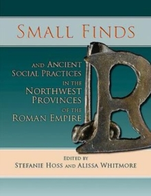 Small Finds and Ancient Social Practices in the Northwest Provinces of the Roman Empire, Paperback / softback Book