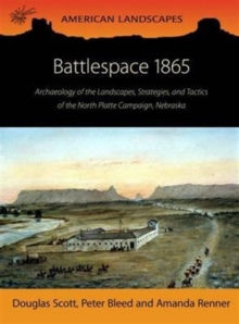 Battlespace 1865 : Archaeology of the Landscapes, Strategies, and Tactics of the North Platte Campaign, Nebraska, Paperback / softback Book
