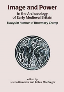 Image and Power in the Archaeology of Early Medieval Britain : Essays in honour of Rosemary Cramp, Paperback Book
