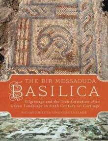 The Bir Messaouda Basilica : Pilgrimage and the Transformation of an Urban Landscape in Sixth Century AD Carthage, Hardback Book