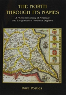 The North Through its Names : A Phenomenology of Medieval and Early-Modern Northern England, Paperback / softback Book