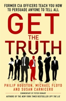 Get the Truth : Former CIA Officers Teach You How to Persuade Anyone to Tell All, Paperback / softback Book