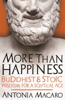 More Than Happiness : Buddhist and Stoic Wisdom for a Sceptical Age, Hardback Book