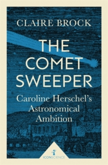 The Comet Sweeper (Icon Science) : Caroline Herschel's Astronomical Ambition, Paperback / softback Book