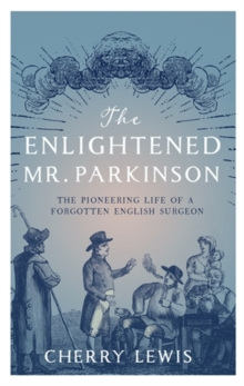 The Enlightened Mr. Parkinson : The Pioneering Life of a Forgotten English Surgeon, Hardback Book