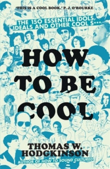 How to be Cool : The 150 Essential Idols, Ideals and Other Cool S***, Paperback Book