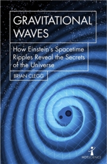 Gravitational Waves : How Einstein's spacetime ripples reveal the secrets of the universe, Paperback Book