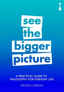 A Practical Guide to Philosophy for Everyday Life : See the Bigger Picture, Paperback / softback Book