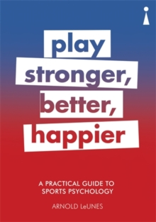 A Practical Guide to Sport Psychology : Play Stronger, Better, Happier, Paperback Book