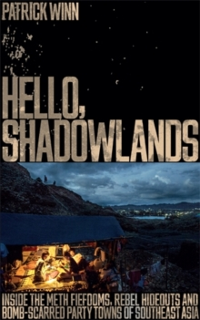 Hello, Shadowlands : Inside the Meth Fiefdoms, Rebel Hideouts and Bomb-Scarred Party Towns of Southeast Asia, Paperback / softback Book