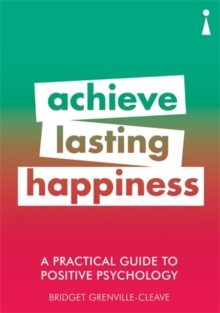 A Practical Guide to Positive Psychology : Achieve Lasting Happiness, Paperback / softback Book