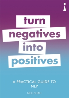 A Practical Guide to NLP : Turn Negatives into Positives, Paperback / softback Book