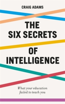 The Six Secrets of Intelligence : What your education failed to teach you, Paperback / softback Book