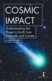Cosmic Impact : Understanding the Threat to Earth from Asteroids and Comets, Paperback / softback Book