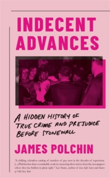 Indecent Advances : A Hidden History of True Crime and Prejudice Before Stonewall, Hardback Book