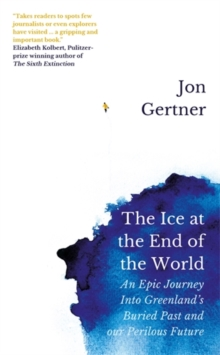 The Ice at the End of the World : An Epic Journey Into Greenland's Buried Past and Our Perilous Future, Hardback Book