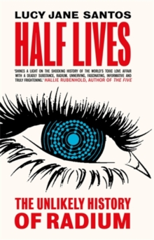 Half Lives : The Unlikely History of Radium, Hardback Book