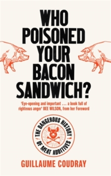 Who Poisoned Your Bacon Sandwich? : The Dangerous History of Meat Additives, Paperback / softback Book