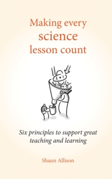 Making Every Science Lesson Count : Six Principles to Support Great Teaching and Learning, Paperback Book
