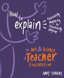 How to Explain Absolutely Anything to Absolutely Anyone : The art and science of teacher explanation, Paperback / softback Book