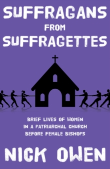 Suffragans from Suffragettes : Brief Lives of Women in a Patriarchal Church Before Female Bishops, Paperback / softback Book