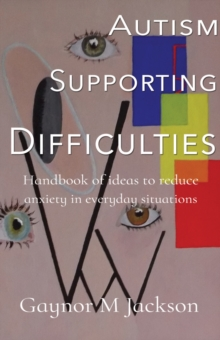 Autism Supporting Difficulties : Handbook of ideas to reduce anxiety in everyday situations, Paperback / softback Book