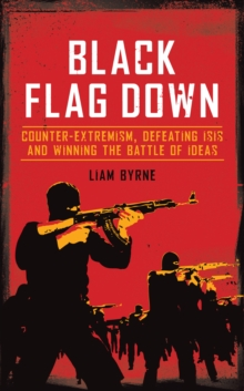 Black Flag Down : Counter-Extremism, Defeating Daesh and Winning the Battle of Ideas, Hardback Book