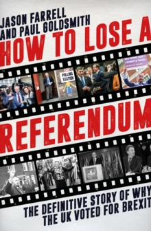 How to Lose a Referendum : The Definitive Story of Why the UK Voted for Brexit, Hardback Book