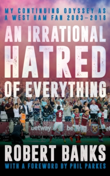 An Irrational Hatred of Everything : My Continuing Odyssey as a West Ham Fan 2003-2018, Paperback / softback Book