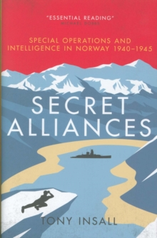 Secret Alliances : Special Operations and Intelligence  in Norway 1940-1945 - The British Perspective, Hardback Book